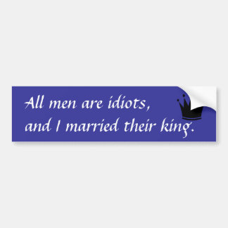 All men are idiots, and I married their king. Bumper Sticker