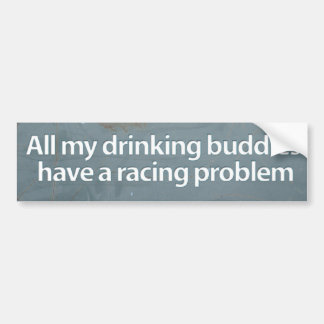 All my drinking buddies have a racing problem bumper sticker