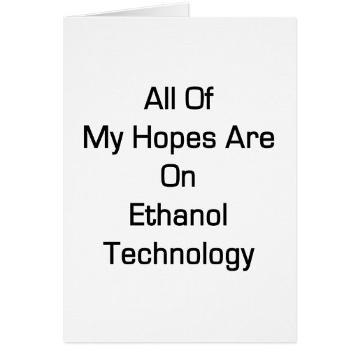 All Of My Hopes Are On Ethanol Technology Greeting Cards