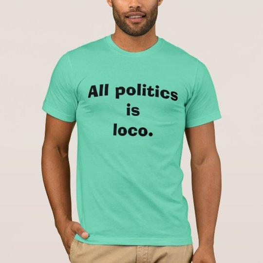 All politics is loco. T-Shirt