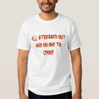 ALL STRESSED OUT AND NO ONE TO CHOKE SHIRT