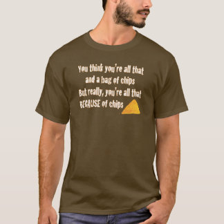 All that because of chips T-Shirt