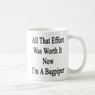 All That Effort Was Worth It Now I'm A Bagpiper Coffee Mug