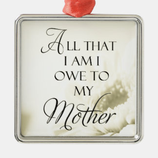 All That I Am I Owe To My Mother Square Metal Christmas Ornament
