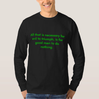 All that is necessary for evil to triumph, is f... tee shirt