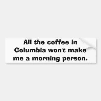 All the coffee in Columbia won't make me a morn... Car Bumper Sticker