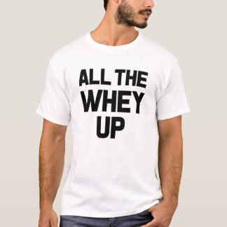 All the Whey up funny men's fitness shirt