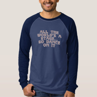 All the world's a stage...so dance on it t-shirt