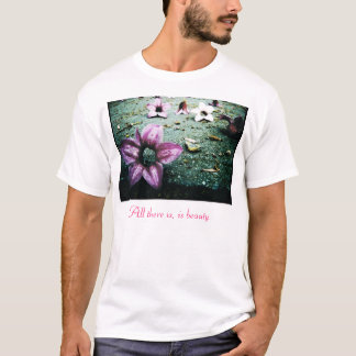 All there is, is beauty.   T-Shirt