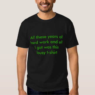 All these years of hard work and all I got was ... T-Shirt