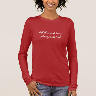 All this and loves videogames too! - Customized Long Sleeve T-Shirt
