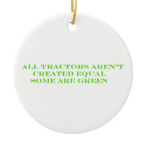 All Tractors Arent Created Equal Some Are Green Ceramic Ornament