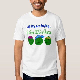 All we are saying GIVE PEAS A CHANCE Tshirt