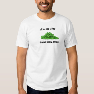 all we are saying, is give peas a chance tee shirts