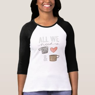 All We Need Is Love & Coffee Shirt