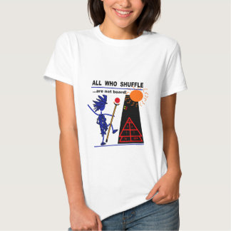 All Who Shuffle...are not board! Shirts