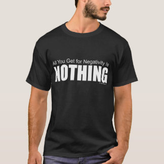 All You Get for Negativity Is NOTHING T-Shirt