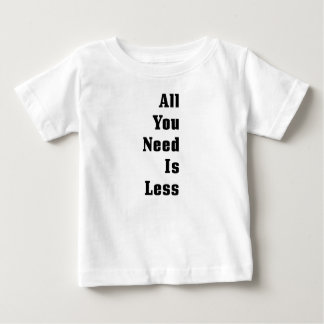 All You Need Is Less Infant T-shirt