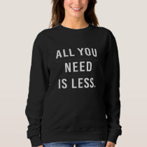All You need Is Less Sweatshirt