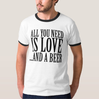 All you need is love and a BEER T Shirts
