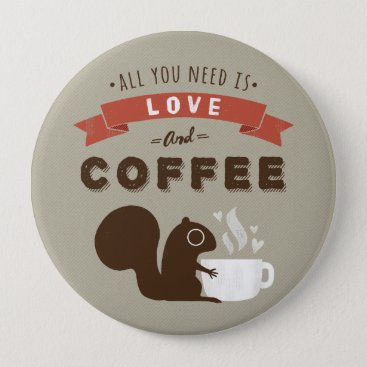 Coffee Themed All You Need is Love and Coffee - Squirrel Button