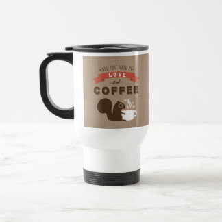 All You Need is Love and Coffee - Squirrel Travel Mug