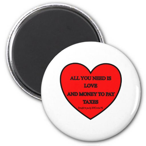 ALL YOU NEED IS LOVE AND MONEY TO PAY TAXES REFRIGERATOR MAGNETS