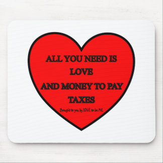 ALL YOU NEED IS LOVE AND MONEY TO PAY TAXES MOUSE PADS