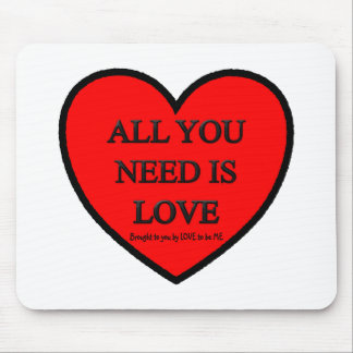 ALL YOU NEED IS LOVE - LOVE TO BE ME MOUSEPAD