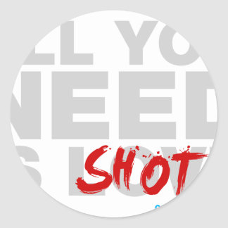 All You Need Is Shots Classic Round Sticker