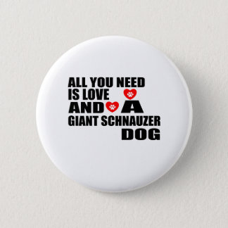 All You Need Love GIANT SCHNAUZER Dogs Designs Button