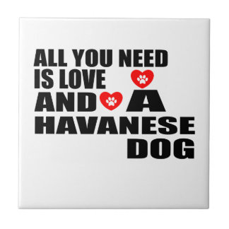 All You Need Love HAVANESE Dogs Designs Ceramic Tile