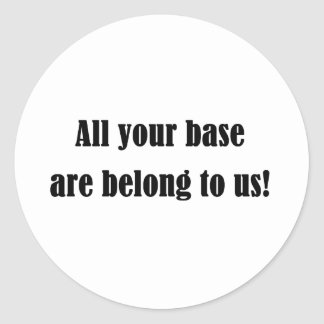 All Your Base Are Belong to Us! Classic Round Sticker