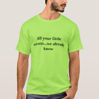 All your little secrets...we already know T-Shirt