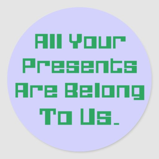 All Your Presents Are Belong To Us Classic Round Sticker