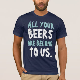 All Yours Beers Are Belong To Us T-Shirt