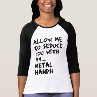 Allow me to seduce you with my... METAL HANDS! T-Shirt