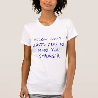 ALLOW WHAT HURTS YOU TO MAKE YOU STRONGER. T-Shirt
