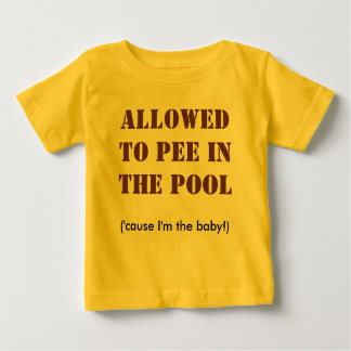 ALLOWEDTO PEE INTHE POOL, ('cause I'm the baby!) Baby T-Shirt