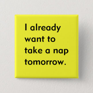 Already Want to Take a Nap Tomorrow Funny tired Pinback Button
