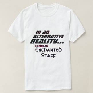 Alternative Reality Carry an Enchanted Staff T-Shirt