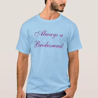 Always a Bridesmaid, Never a Bride T-Shirt
