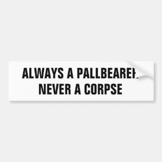 Always a pallbearer never a corpse bumper sticker