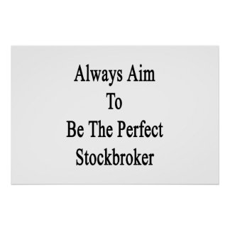Always Aim To Be The Perfect Stockbroker Poster
