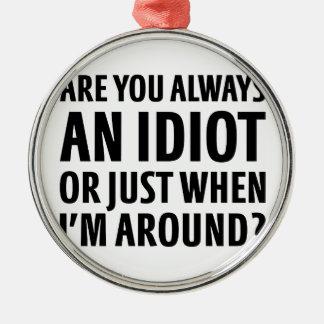 Always An Idiot Metal Ornament