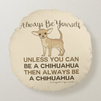 Always Be a Chihuahua Round Pillow