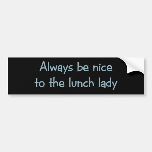 Always be Nice to the Lunch Lady Bumper Stickers
