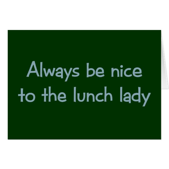 Always be Nice to the Lunch Lady Card