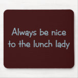 Always be Nice to the Lunch Lady Mouse Pads