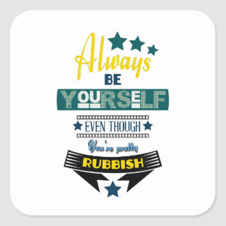 Always be Yourself Even Though You're Rubbish Square Sticker